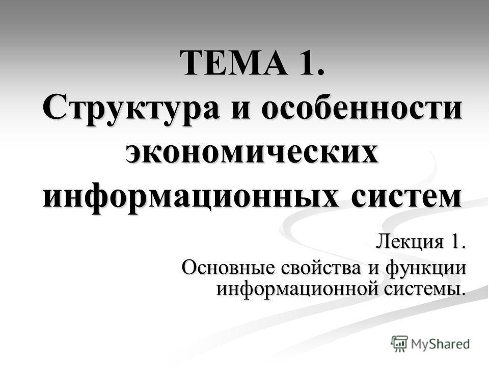 ТЕМА 1. Структура и особенности экономических информационных систем Лекция 1. Основные свойства и функции информационной системы.