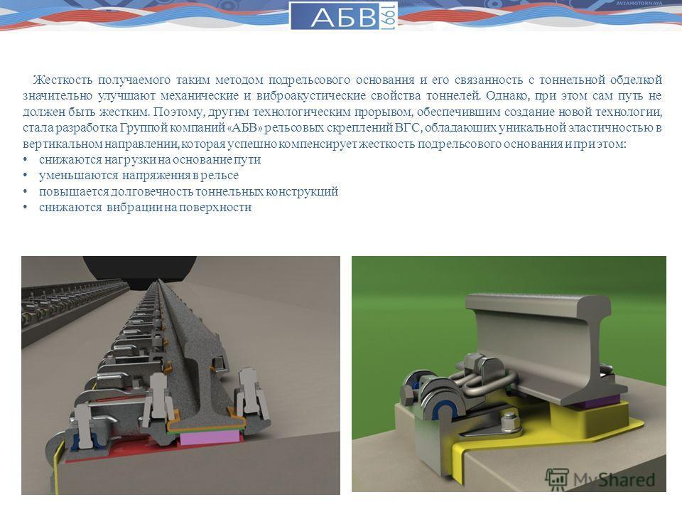 Жесткость получаемого таким методом подрельсового основания и его связанность с тоннельной обделкой значительно улучшают механические и виброакустические свойства тоннелей. Однако, при этом сам путь не должен быть жестким. Поэтому, другим технологиче
