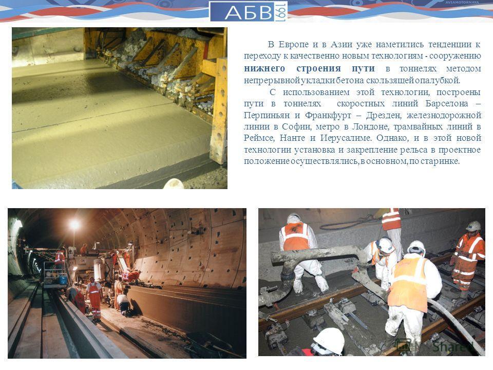 В Европе и в Азии уже наметились тенденции к переходу к качественно новым технологиям - сооружению нижнего строения пути в тоннелях методом непрерывной укладки бетона скользящей опалубкой. С использованием этой технологии, построены пути в тоннелях с