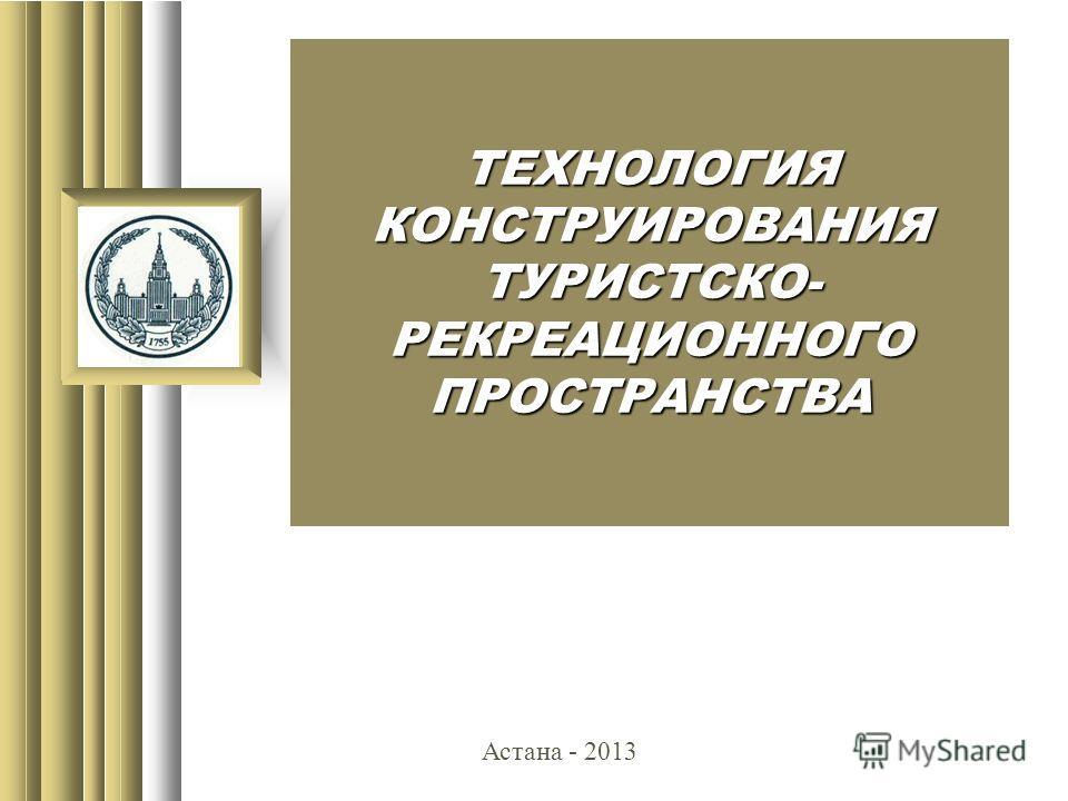 ТЕХНОЛОГИЯ КОНСТРУИРОВАНИЯ ТУРИСТСКО- РЕКРЕАЦИОННОГО ПРОСТРАНСТВА Астана - 2013