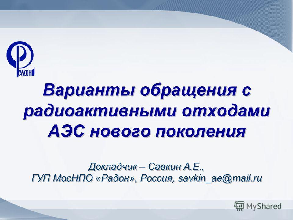 Варианты обращения с радиоактивными отходами АЭС нового поколения Докладчик – Савкин А.Е., ГУП МосНПО «Радон», Россия, savkin_ae@mail.ru