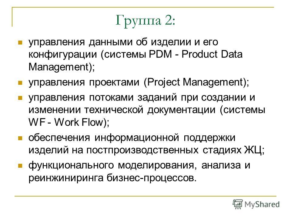 Группа 2: управления данными об изделии и его конфигурации (системы PDM - Product Data Management); управления проектами (Project Management); управления потоками заданий при создании и изменении технической документации (системы WF - Work Flow); обе
