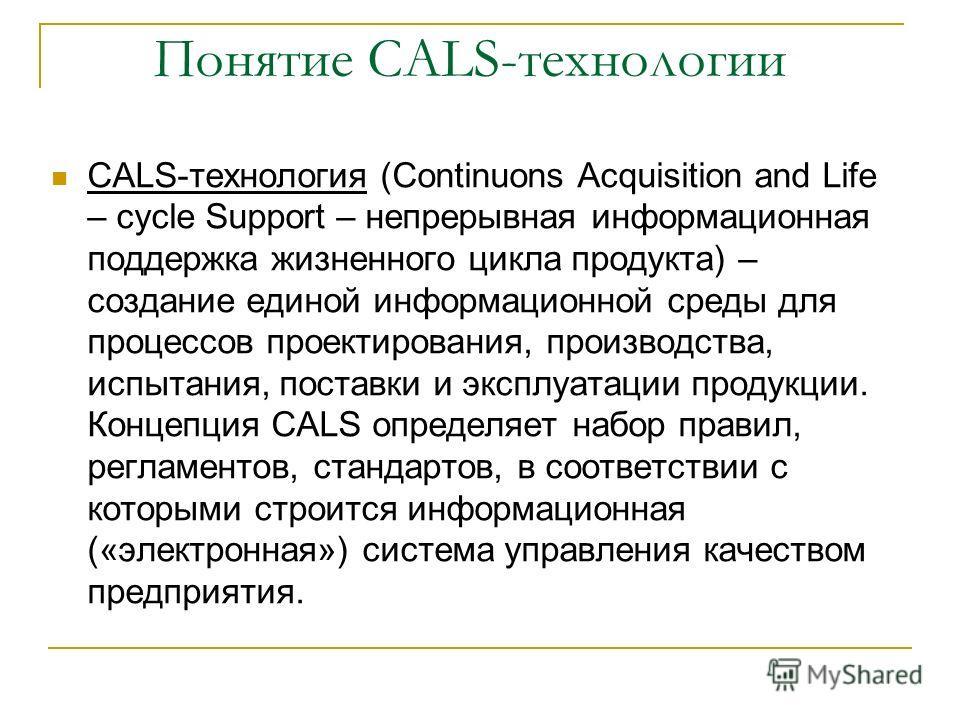 Понятие CALS-технологии CALS-технология (Continuons Acquisition and Life – cycle Support – непрерывная информационная поддержка жизненного цикла продукта) – создание единой информационной среды для процессов проектирования, производства, испытания, п