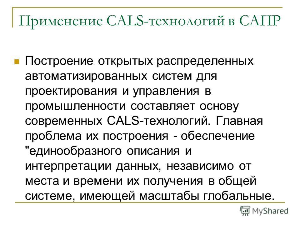 Применение CALS-технологий в САПР Построение открытых распределенных автоматизированных систем для проектирования и управления в промышленности составляет основу современных CALS-технологий. Главная проблема их построения - обеспечение