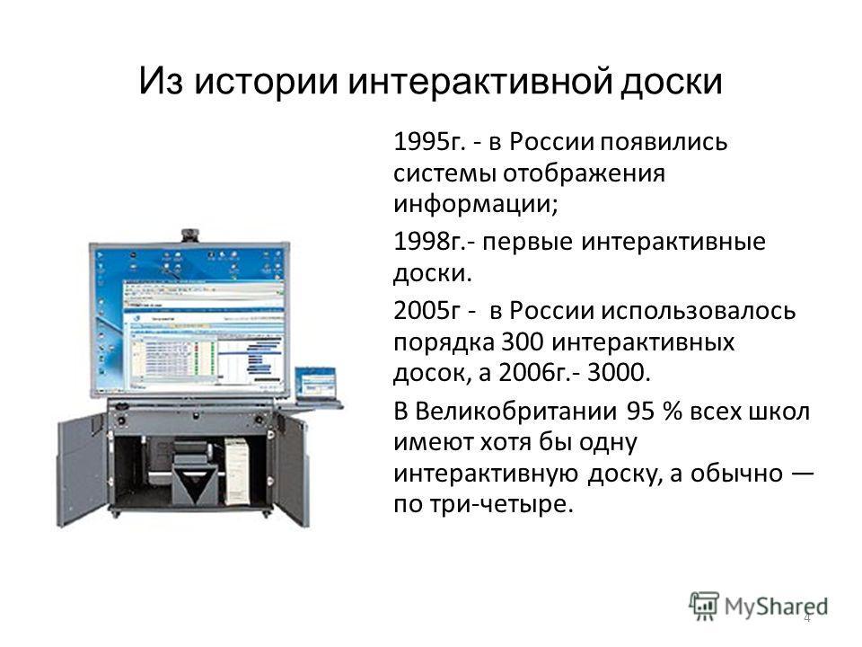 4 Из истории интерактивной доски 1995г. - в России появились системы отображения информации; 1998г.- первые интерактивные доски. 2005г - в России использовалось порядка 300 интерактивных досок, а 2006г.- 3000. В Великобритании 95 % всех школ имеют хо