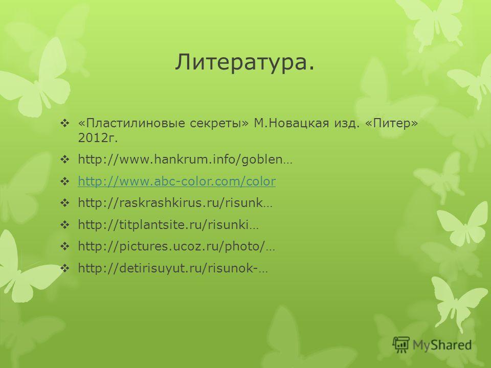 Литература. «Пластилиновые секреты» М.Новацкая изд. «Питер» 2012г. http://www.hankrum.info/goblen… http://www.abc-color.com/color http://raskrashkirus.ru/risunk… http://titplantsite.ru/risunki… http://pictures.ucoz.ru/photo/… http://detirisuyut.ru/ri