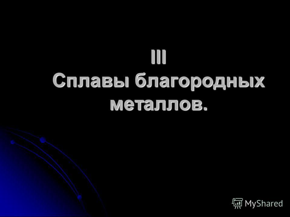 III Сплавы благородных металлов.