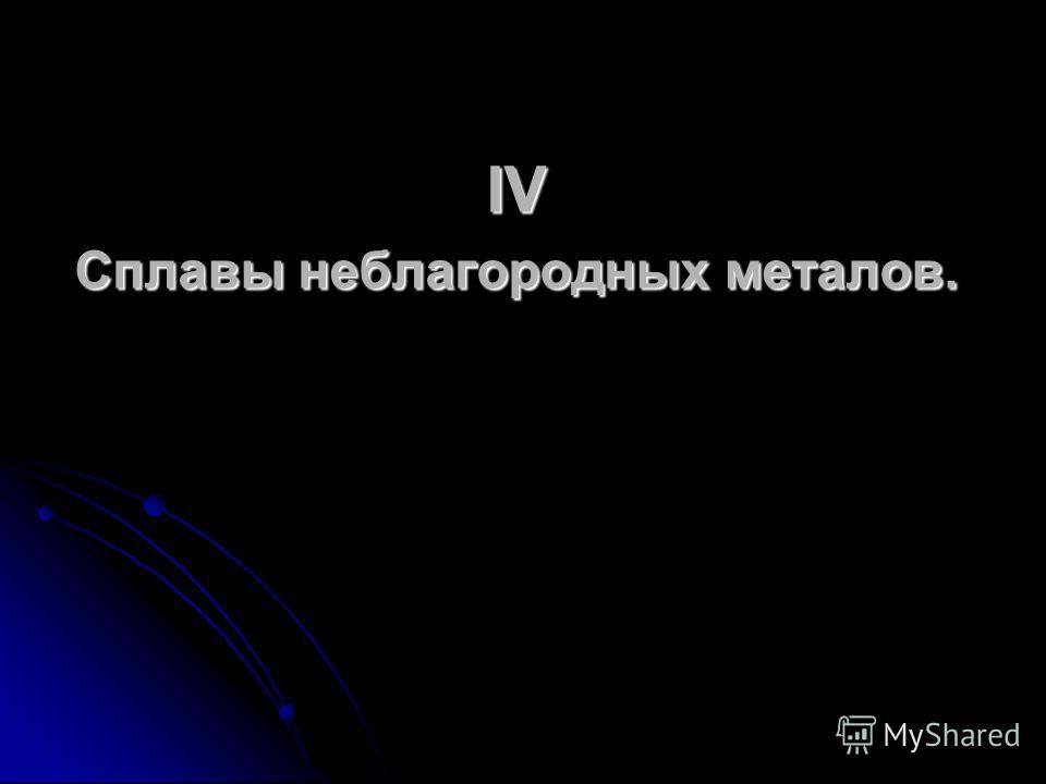 IV Сплавы неблагородных металов.