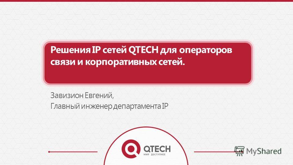 Решения IP сетей QTECH для операторов связи и корпоративных сетей. Завизион Евгений, Главный инженер департамента IP