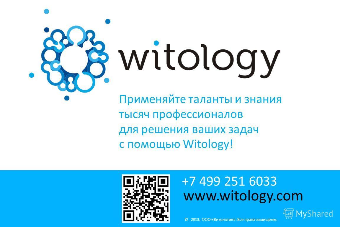 +7 499 251 6033 © 2013, ООО «Витология». Все права защищены. Применяйте таланты и знания тысяч профессионалов для решения ваших задач c помощью Witology! www.witology.com