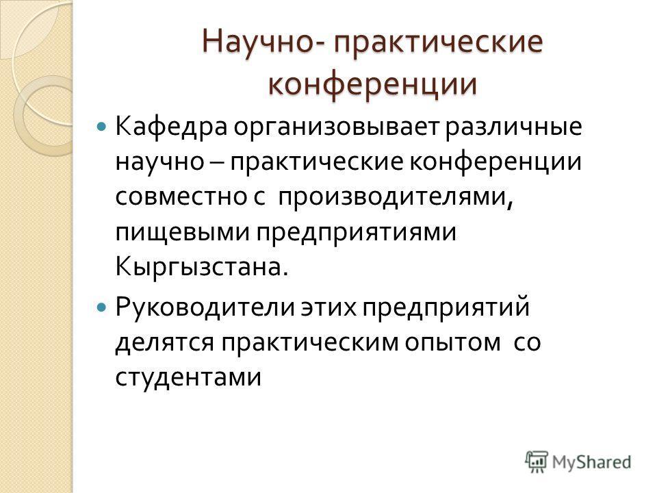 Научно - практические конференции Кафедра организовывает различные научно – практические конференции совместно с производителями, пищевыми предприятиями Кыргызстана. Руководители этих предприятий делятся практическим опытом со студентами
