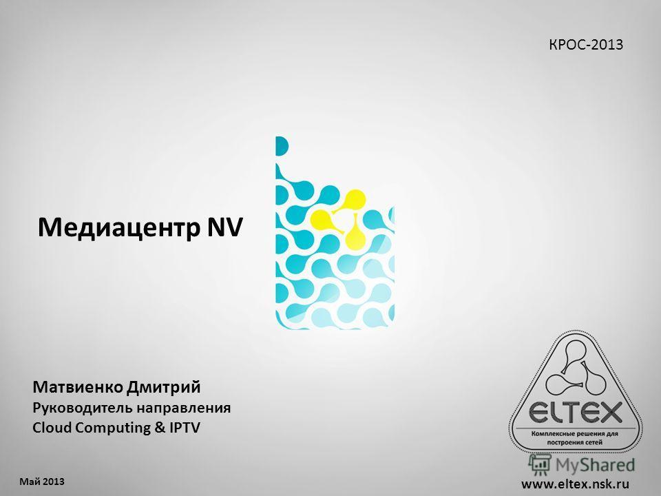 Медиацентр NV www.eltex.nsk.ru Май 2013 КРОС-2013 Матвиенко Дмитрий Руководитель направления Cloud Computing & IPTV