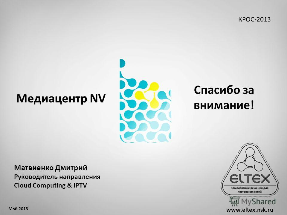 www.eltex.nsk.ru Спасибо за внимание! Май 2013 Матвиенко Дмитрий Руководитель направления Cloud Computing & IPTV КРОС-2013