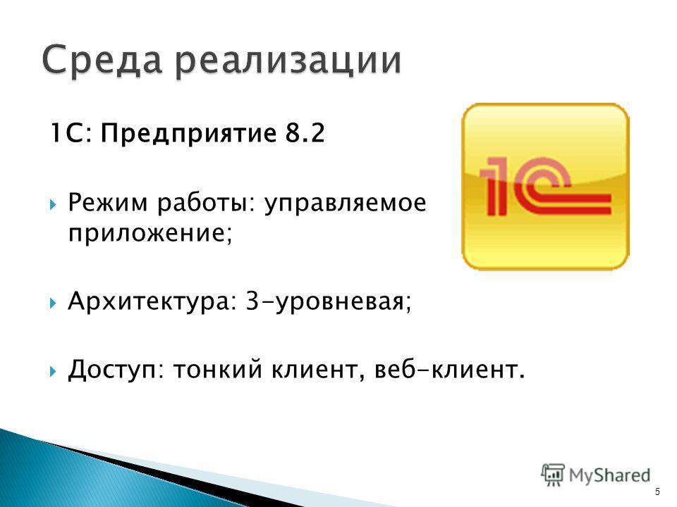 1С: Предприятие 8.2 Режим работы: управляемое приложение; Архитектура: 3-уровневая; Доступ: тонкий клиент, веб-клиент. 5