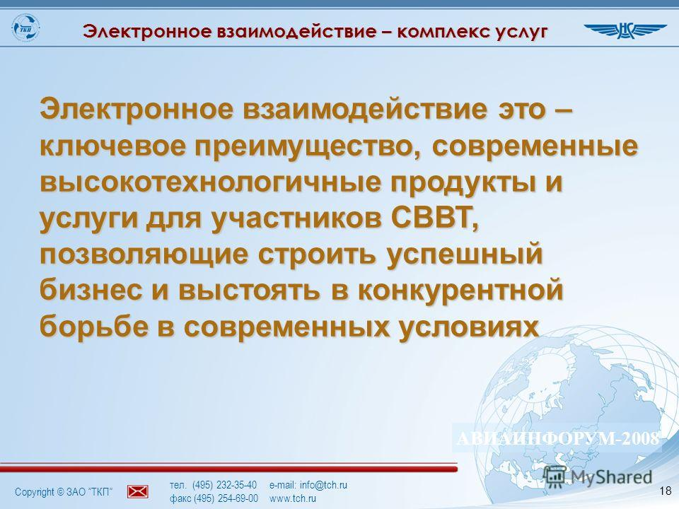 Copyright © ЗАО ТКП АВИАИНФОРУМ-2008 тел. (495) 232-35-40e-mail: info@tch.ru факс (495) 254-69-00www.tch.ru 18 Электронное взаимодействие это – ключевое преимущество, современные высокотехнологичные продукты и услуги для участников СВВТ, позволяющие