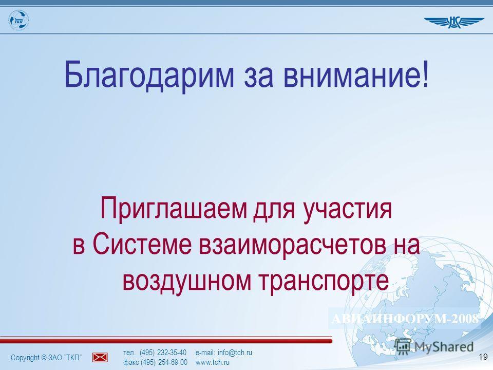 Copyright © ЗАО ТКП АВИАИНФОРУМ-2008 тел. (495) 232-35-40e-mail: info@tch.ru факс (495) 254-69-00www.tch.ru 19 Благодарим за внимание! Приглашаем для участия в Системе взаиморасчетов на воздушном транспорте