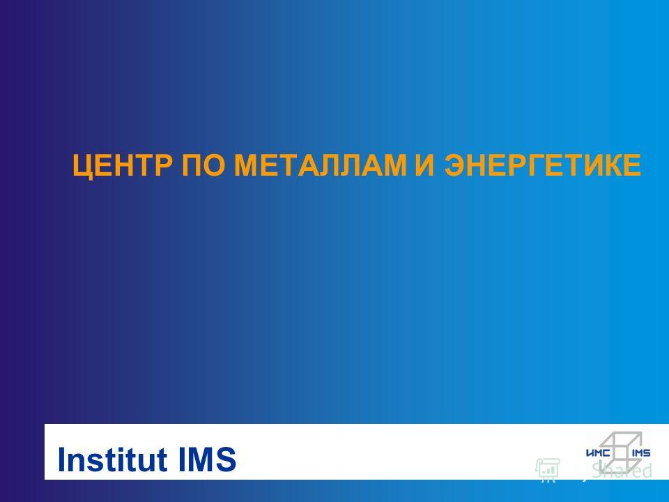 Institut IMS ЦЕНТР ПО МЕТАЛЛАМ И ЭНЕРГЕТИКЕ