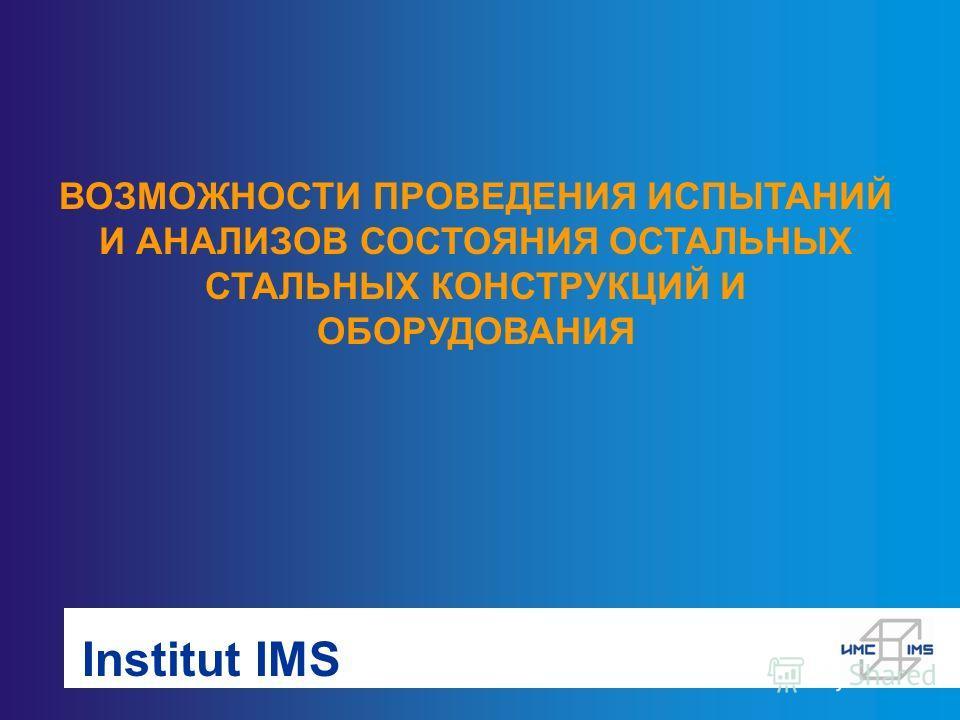 Institut IMS ВОЗМОЖНОСТИ ПРОВЕДЕНИЯ ИСПЫТАНИЙ И АНАЛИЗОВ СОСТОЯНИЯ ОСТАЛЬНЫХ СТАЛЬНЫХ КОНСТРУКЦИЙ И ОБОРУДОВАНИЯ