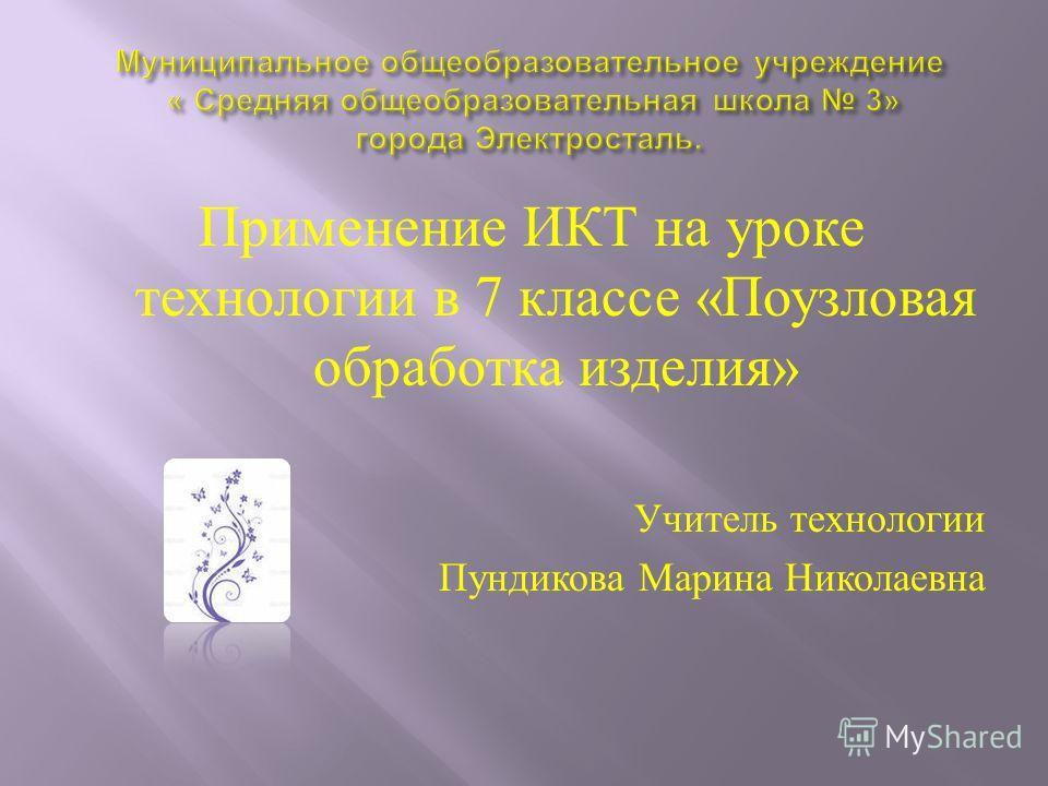 Применение ИКТ на уроке технологии в 7 классе « Поузловая обработка изделия » Учитель технологии Пундикова Марина Николаевна