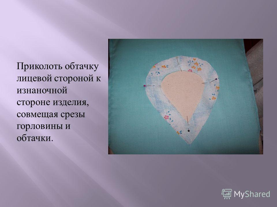 Приколоть обтачку лицевой стороной к изнаночной стороне изделия, совмещая срезы горловины и обтачки.