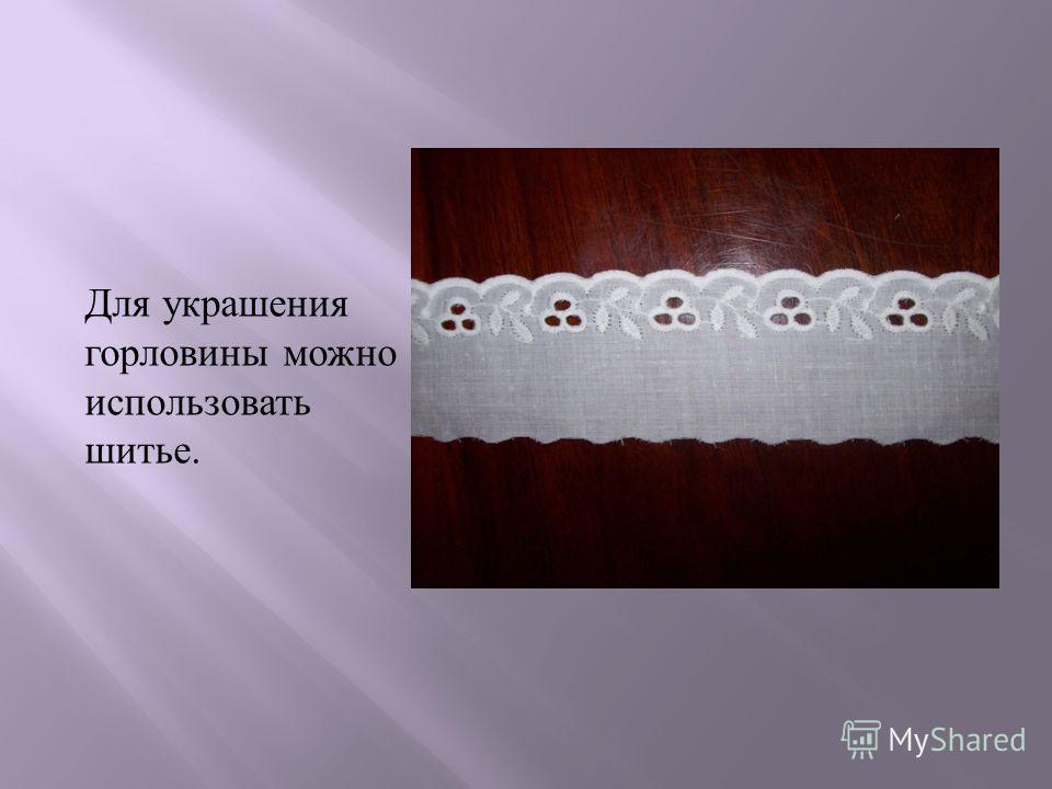 Для украшения горловины можно использовать шитье.