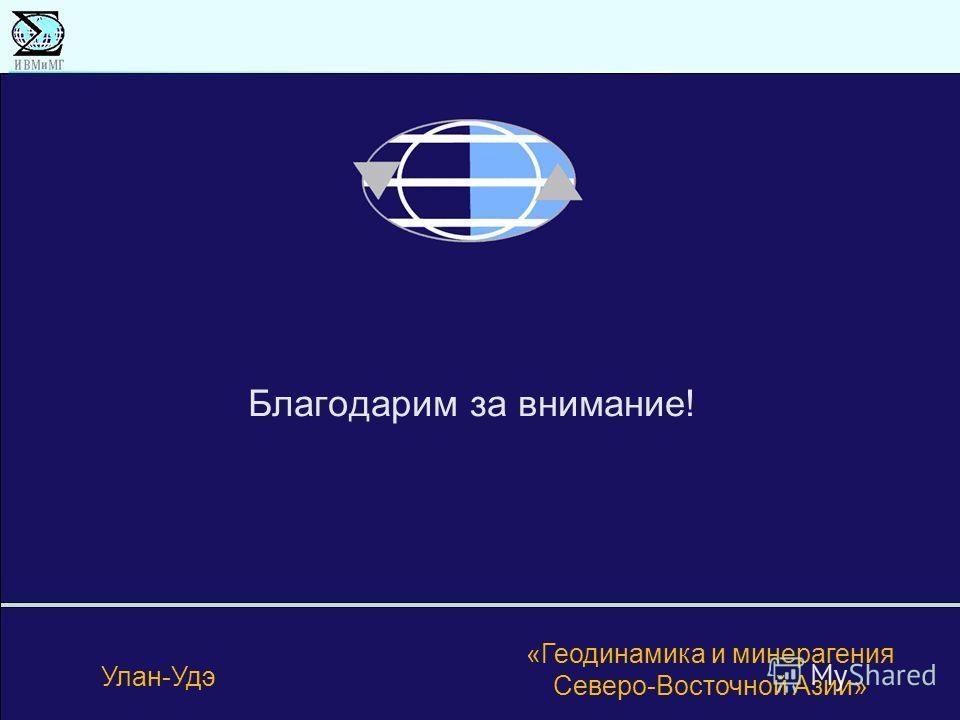 Благодарим за внимание! Улан-Удэ «Геодинамика и минерагения Северо-Восточной Азии»