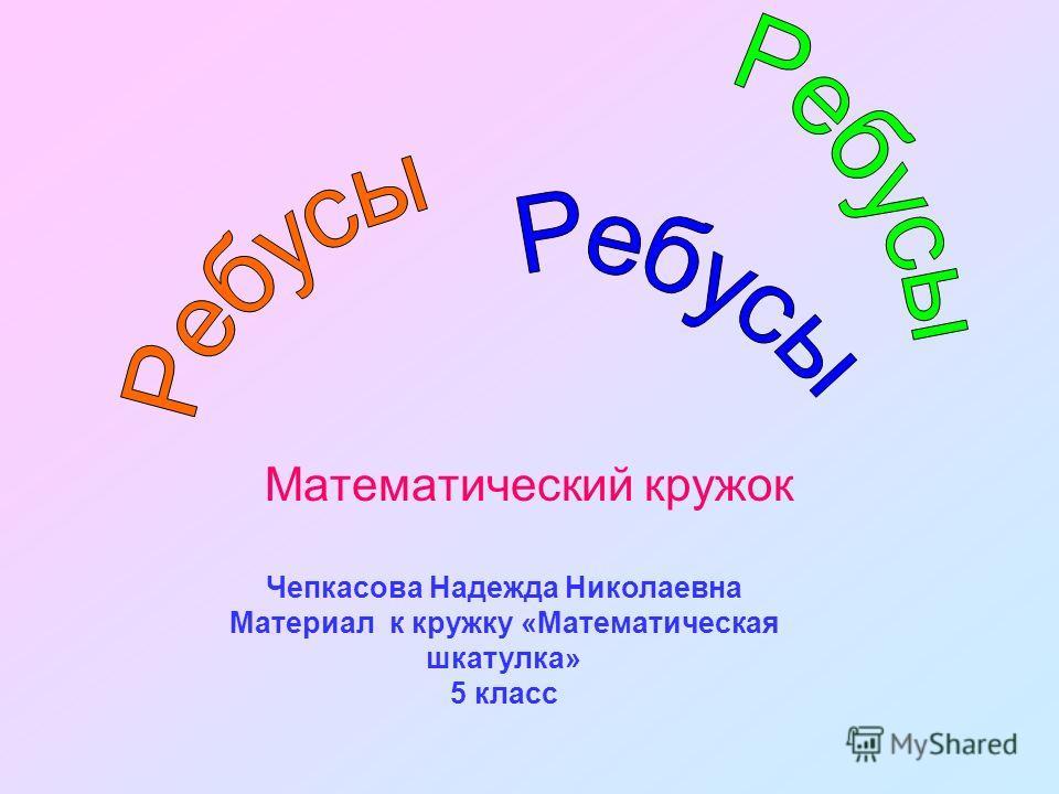 Математический кружок Чепкасова Надежда Николаевна Материал к кружку «Математическая шкатулка» 5 класс