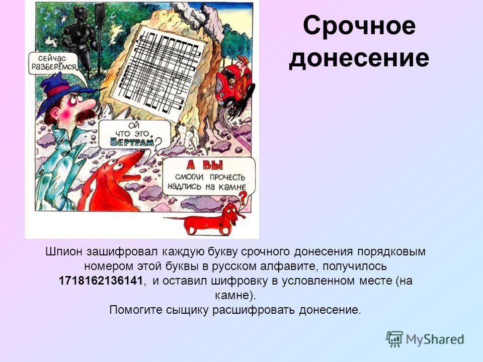 Срочное донесение Шпион зашифровал каждую букву срочного донесения порядковым номером этой буквы в русском алфавите, получилось 1718162136141, и оставил шифровку в условленном месте (на камне). Помогите сыщику расшифровать донесение.