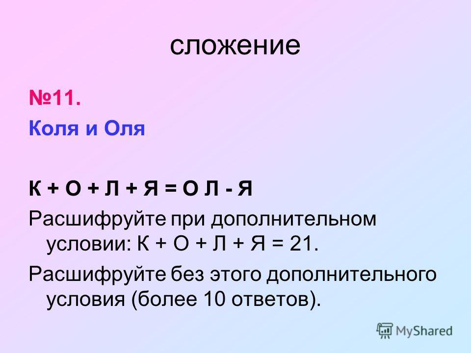 сложение 11. Коля и Оля К + О + Л + Я = О Л - Я Расшифруйте при дополнительном условии: К + О + Л + Я = 21. Расшифруйте без этого дополнительного условия (более 10 ответов).