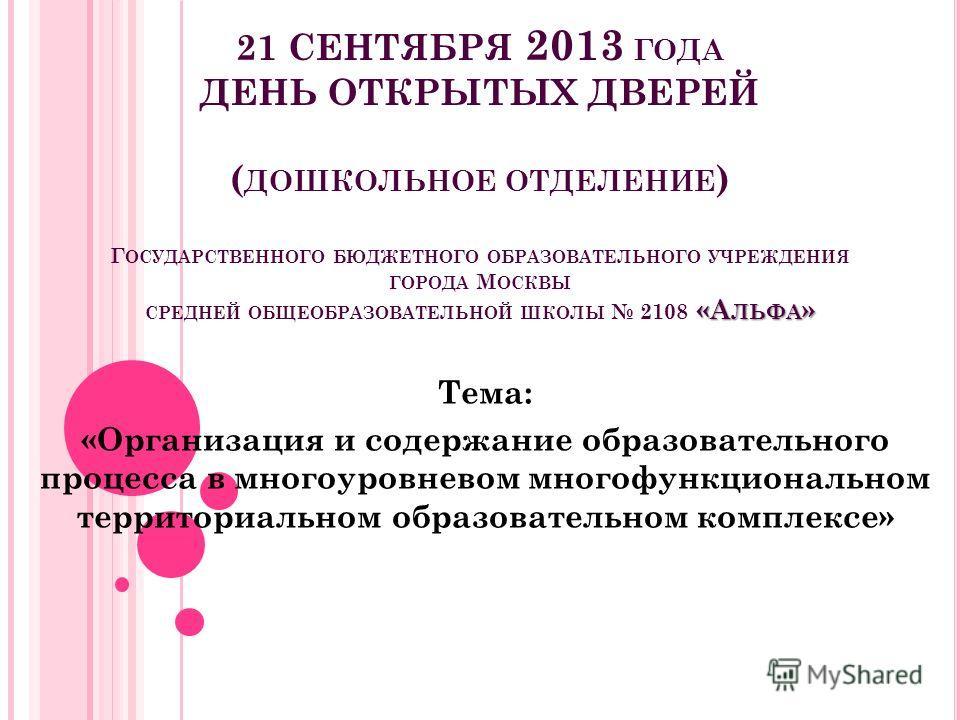 «А ЛЬФА » 21 СЕНТЯБРЯ 2013 ГОДА ДЕНЬ ОТКРЫТЫХ ДВЕРЕЙ ( ДОШКОЛЬНОЕ ОТДЕЛЕНИЕ ) Г ОСУДАРСТВЕННОГО БЮДЖЕТНОГО ОБРАЗОВАТЕЛЬНОГО УЧРЕЖДЕНИЯ ГОРОДА М ОСКВЫ СРЕДНЕЙ ОБЩЕОБРАЗОВАТЕЛЬНОЙ ШКОЛЫ 2108 «А ЛЬФА » Тема: «Организация и содержание образовательного пр