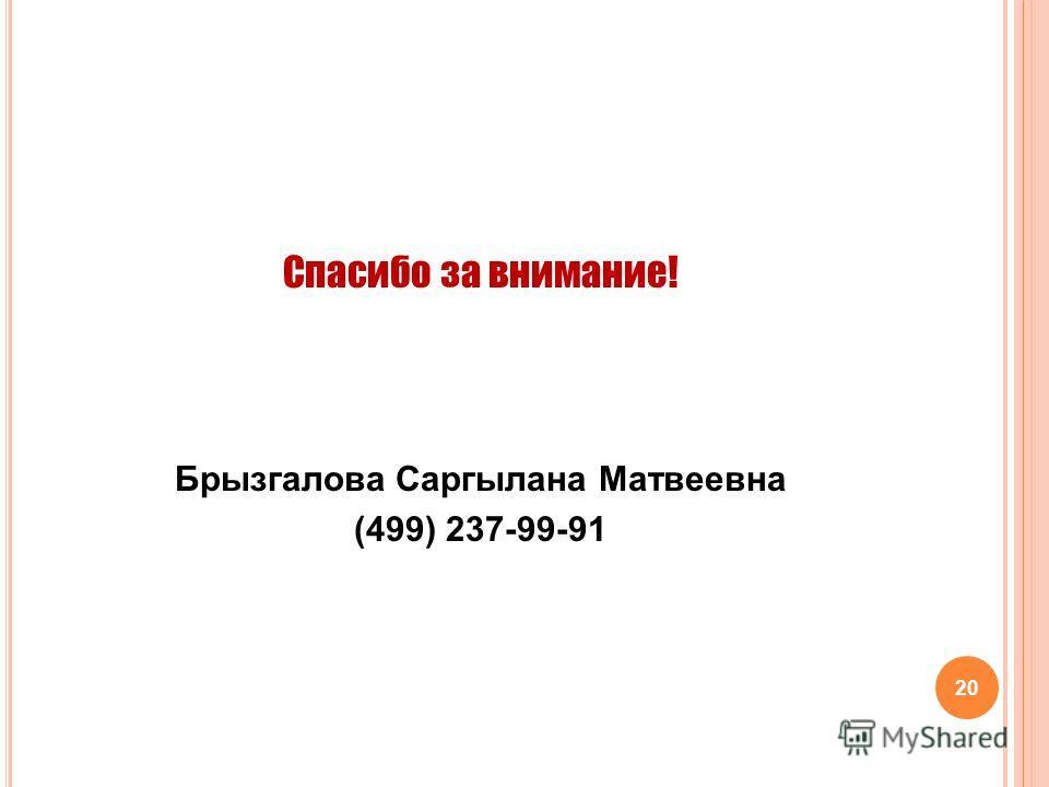 Спасибо за внимание! Брызгалова Саргылана Матвеевна (499) 237-99-91 20