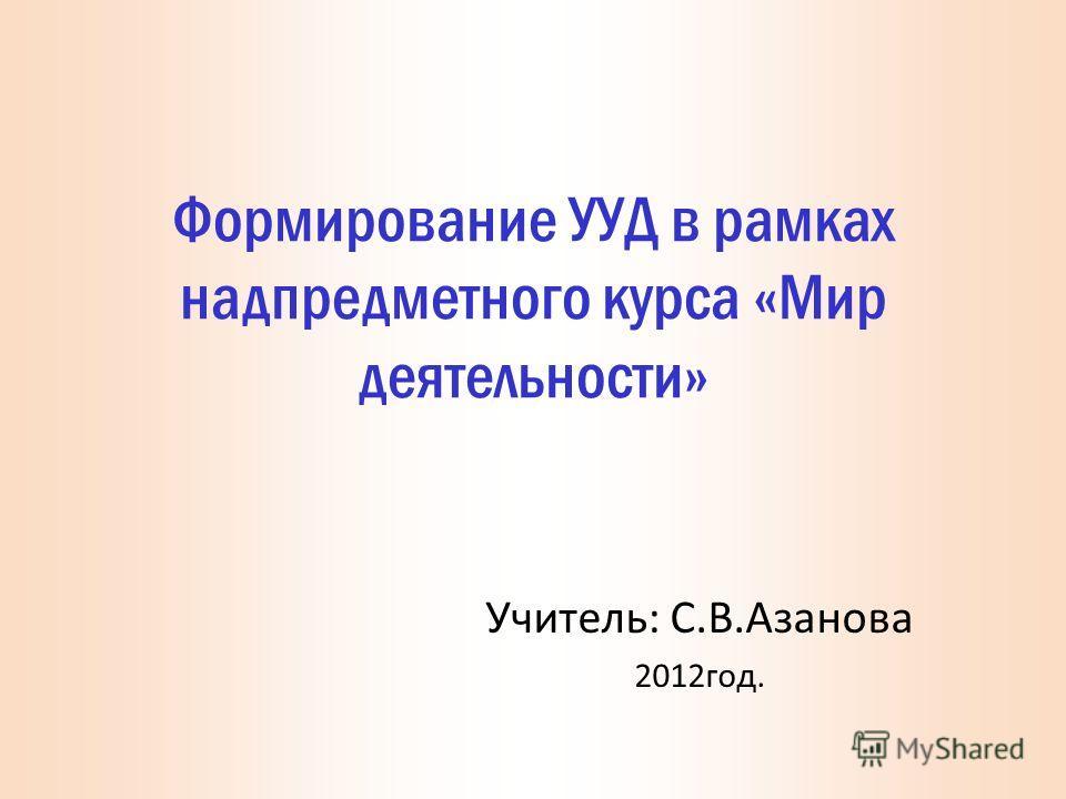 Формирование УУД в рамках надпредметного курса «Мир деятельности» Учитель: С.В.Азанова 2012год.