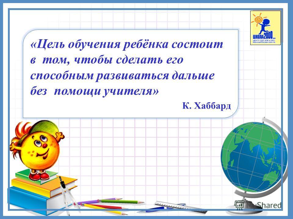 «Цель обучения ребёнка состоит в том, чтобы сделать его способным развиваться дальше без помощи учителя» К. Хаббард