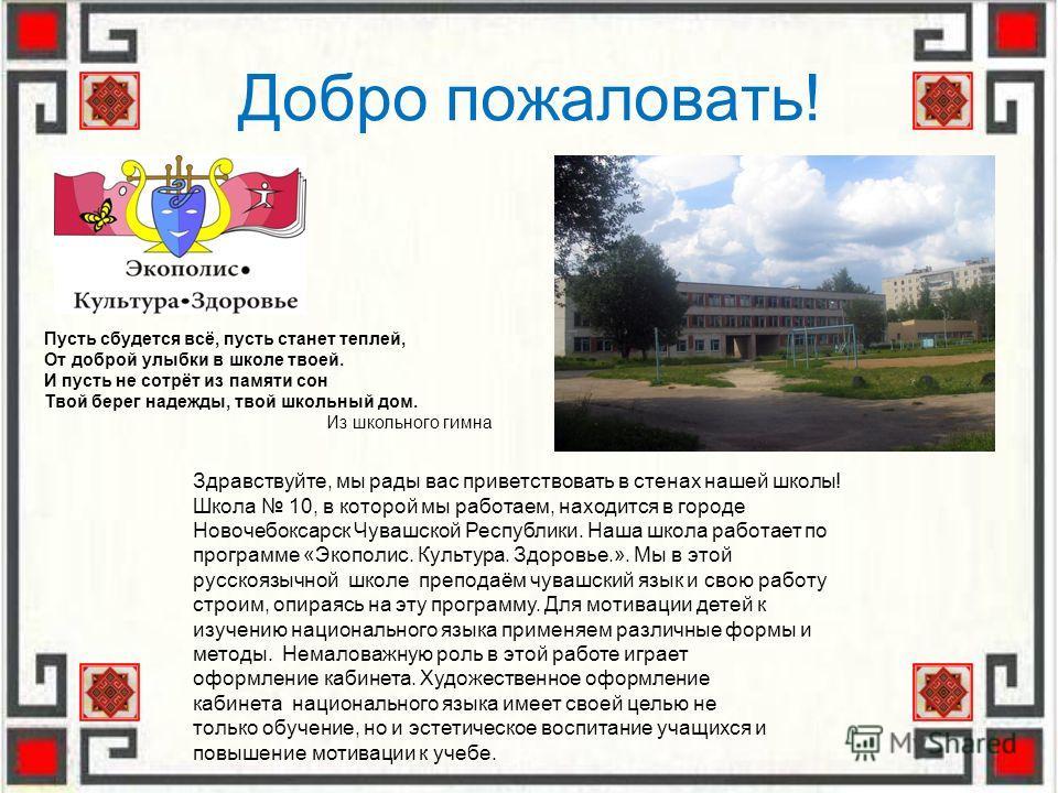 Добро пожаловать! Здравствуйте, мы рады вас приветствовать в стенах нашей школы! Школа 10, в которой мы работаем, находится в городе Новочебоксарск Чувашской Республики. Наша школа работает по программе «Экополис. Культура. Здоровье.». Мы в этой русс