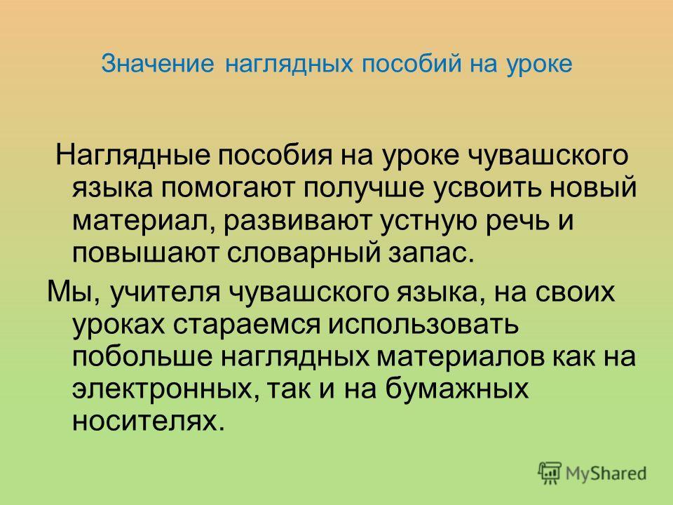 Значение наглядных пособий на уроке Наглядные пособия на уроке чувашского языка помогают получше усвоить новый материал, развивают устную речь и повышают словарный запас. Мы, учителя чувашского языка, на своих уроках стараемся использовать побольше н