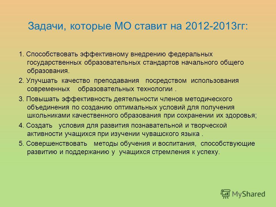 Задачи, которые МО ставит на 2012-2013гг: 1. Способствовать эффективному внедрению федеральных государственных образовательных стандартов начального общего образования. 2. Улучшать качество преподавания посредством использования современных образоват