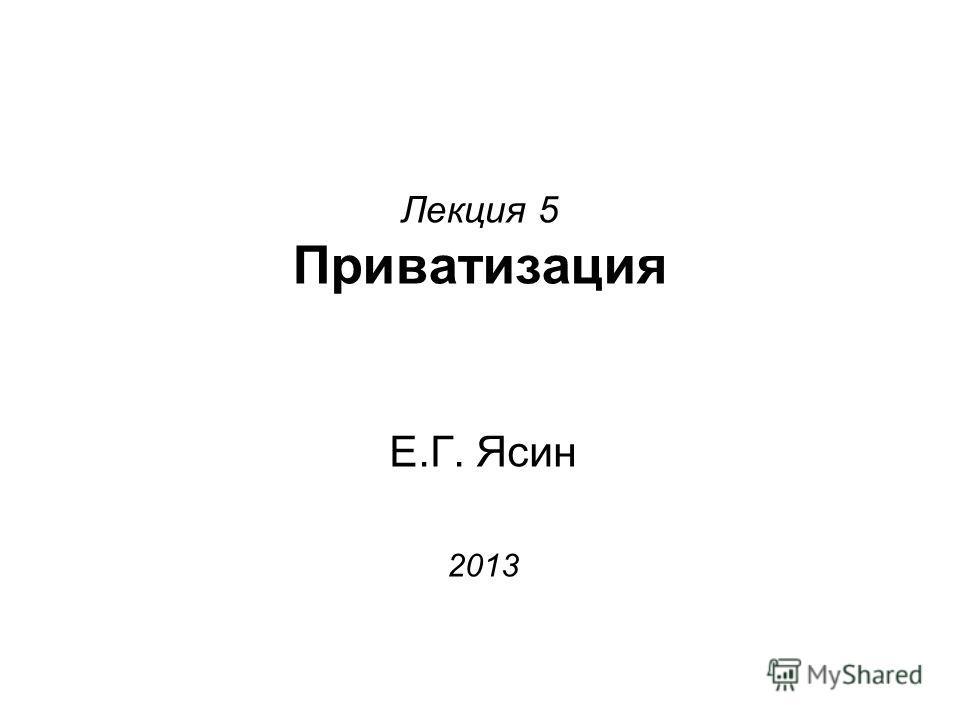 Лекция 5 Приватизация Е.Г. Ясин 2013