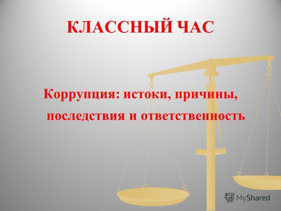 КЛАССНЫЙ ЧАС Коррупция: истоки, причины, последствия и ответственность