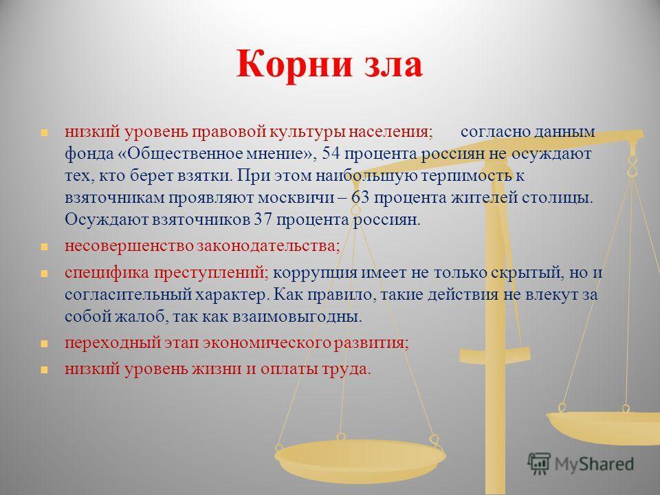 Корни зла низкий уровень правовой культуры населения; согласно данным фонда «Общественное мнение», 54 процента россиян не осуждают тех, кто берет взятки. При этом наибольшую терпимость к взяточникам проявляют москвичи – 63 процента жителей столицы. О