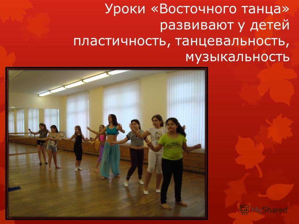 Уроки «Восточного танца» развивают у детей пластичность, танцевальность, музыкальность