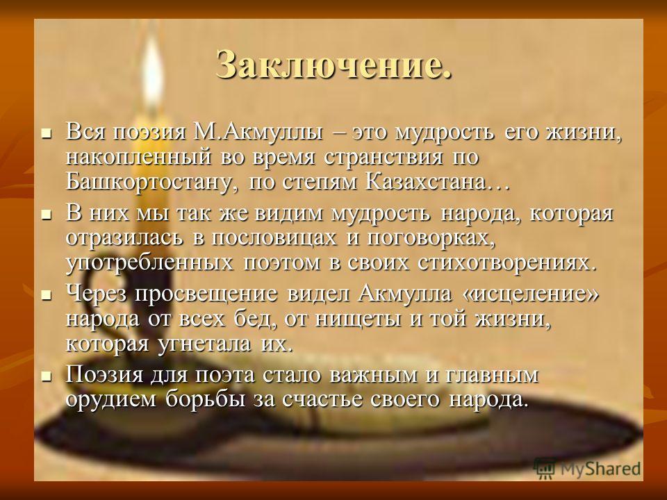 Заключение. Вся поэзия М.Акмуллы – это мудрость его жизни, накопленный во время странствия по Башкортостану, по степям Казахстана… Вся поэзия М.Акмуллы – это мудрость его жизни, накопленный во время странствия по Башкортостану, по степям Казахстана…