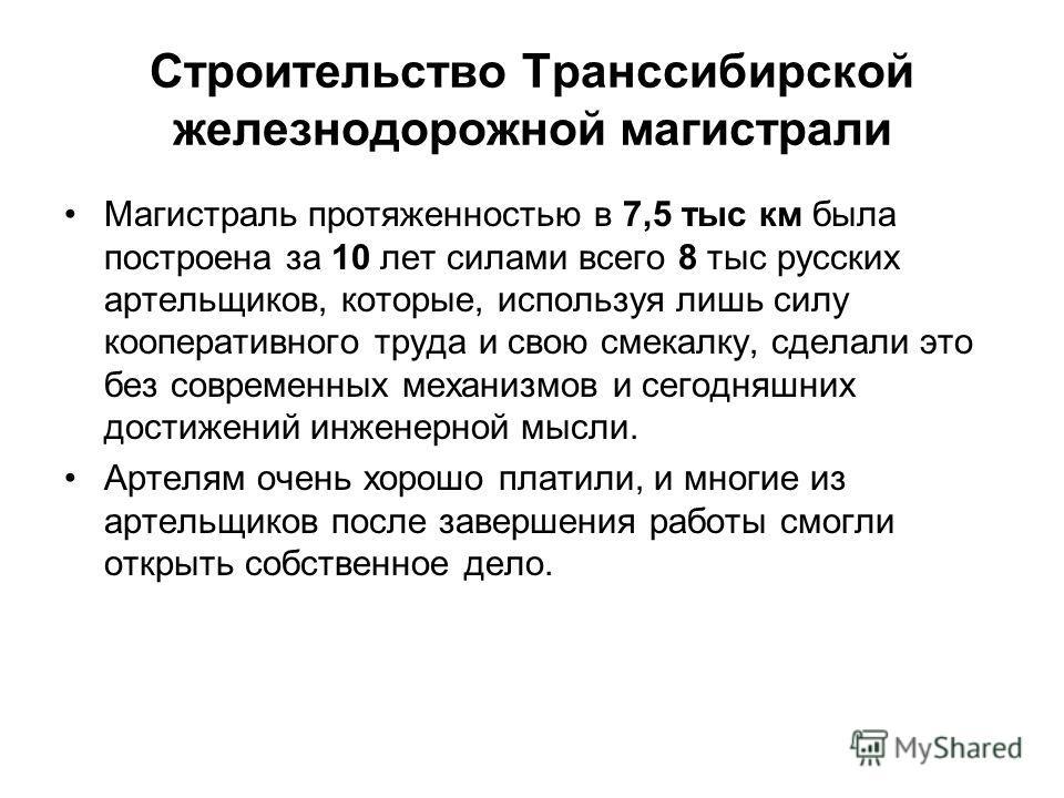 Строительство Транссибирской железнодорожной магистрали Магистраль протяженностью в 7,5 тыс км была построена за 10 лет силами всего 8 тыс русских артельщиков, которые, используя лишь силу кооперативного труда и свою смекалку, сделали это без совреме