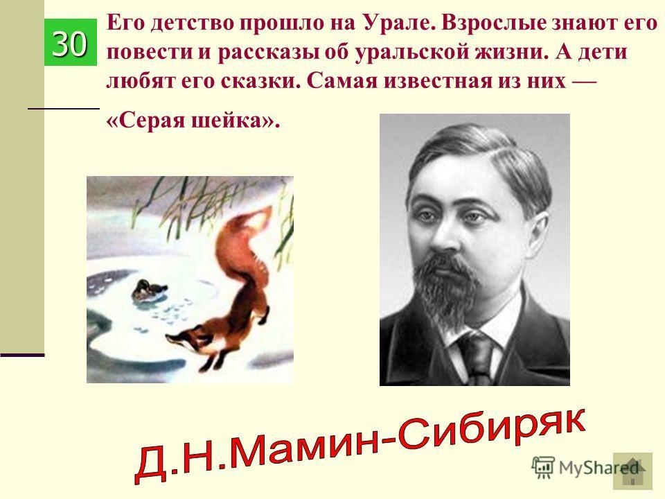 Его детство прошло на Урале. Взрослые знают его повести и рассказы об уральской жизни. А дети любят его сказки. Самая известная из них «Серая шейка». 30303030