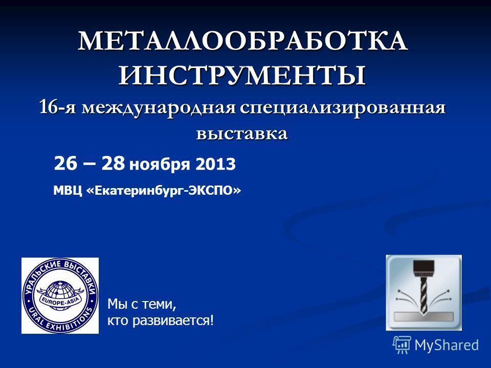 МЕТАЛЛООБРАБОТКА ИНСТРУМЕНТЫ 16-я международная специализированная выставка МВЦ «Екатеринбург-ЭКСПО» 26 – 28 ноября 2013 Мы с теми, кто развивается!