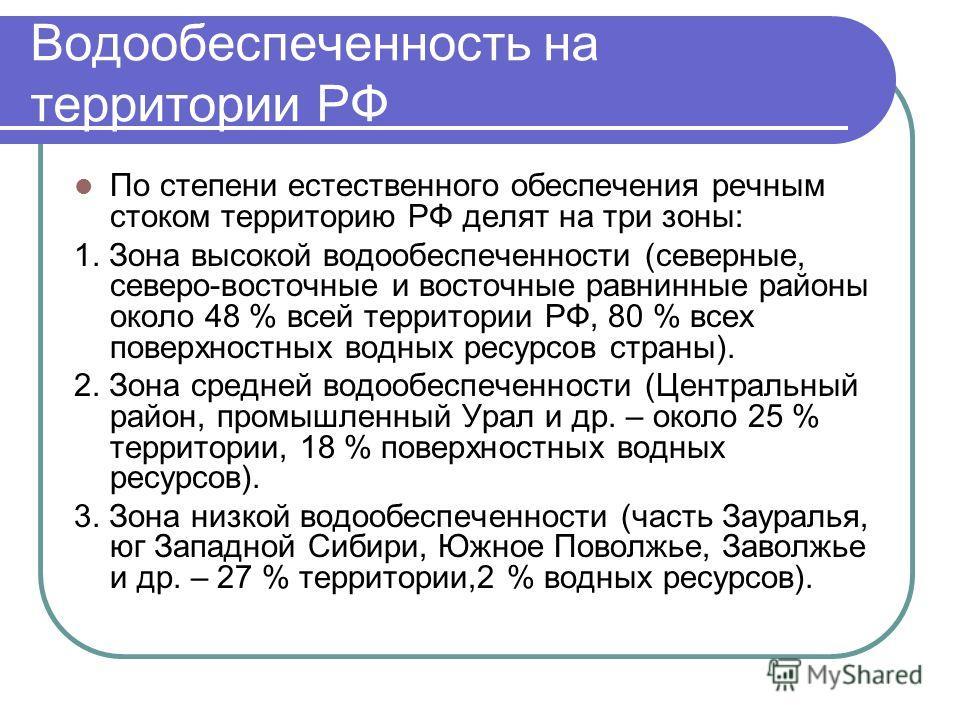 Водообеспеченность на территории РФ По степени естественного обеспечения речным стоком территорию РФ делят на три зоны: 1. Зона высокой водообеспеченности (северные, северо-восточные и восточные равнинные районы около 48 % всей территории РФ, 80 % вс