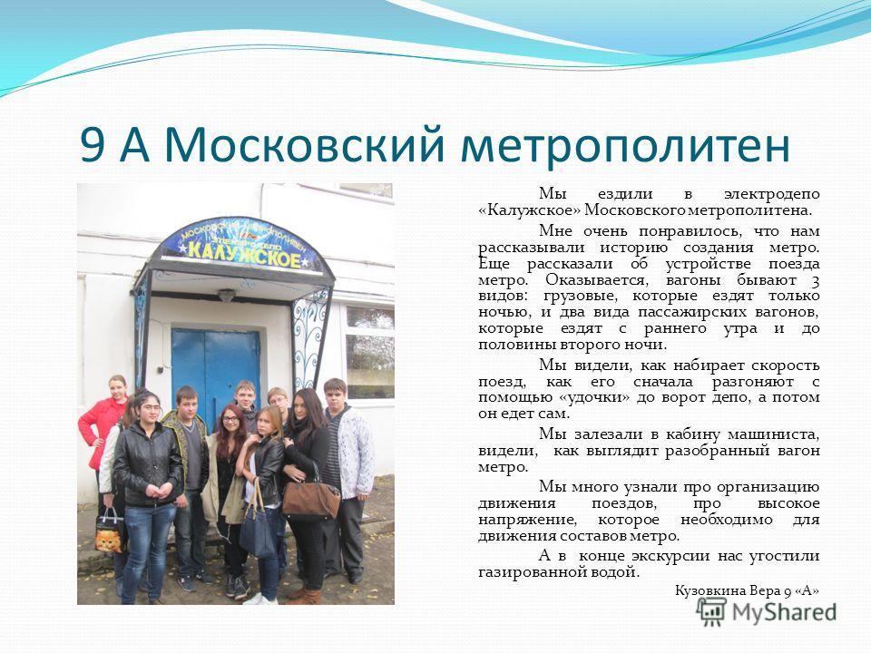 9 А Московский метрополитен Мы ездили в электродепо «Калужское» Московского метрополитена. Мне очень понравилось, что нам рассказывали историю создания метро. Еще рассказали об устройстве поезда метро. Оказывается, вагоны бывают 3 видов: грузовые, ко