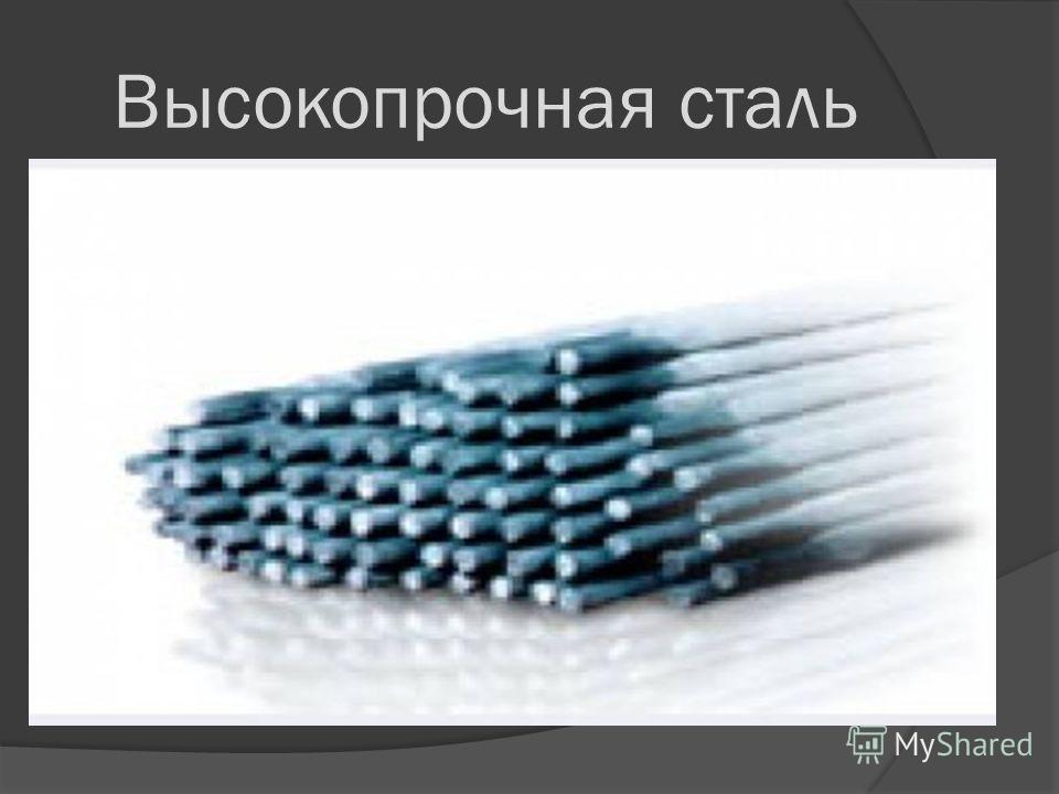 Высокопрочная сталь Исследования ученых в области наномодификаций металлов и их сплавов позволили получить высокопрочную сталь, которая не имеет в настоящее время аналогов по параметрам прочности и вязкости. Применение таких наноматериалов самым идеа