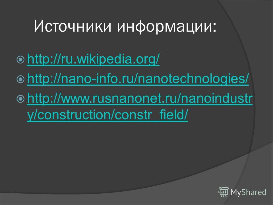 Источники информации: http://ru.wikipedia.org/ http://nano-info.ru/nanotechnologies/ http://www.rusnanonet.ru/nanoindustr y/construction/constr_field/ http://www.rusnanonet.ru/nanoindustr y/construction/constr_field/