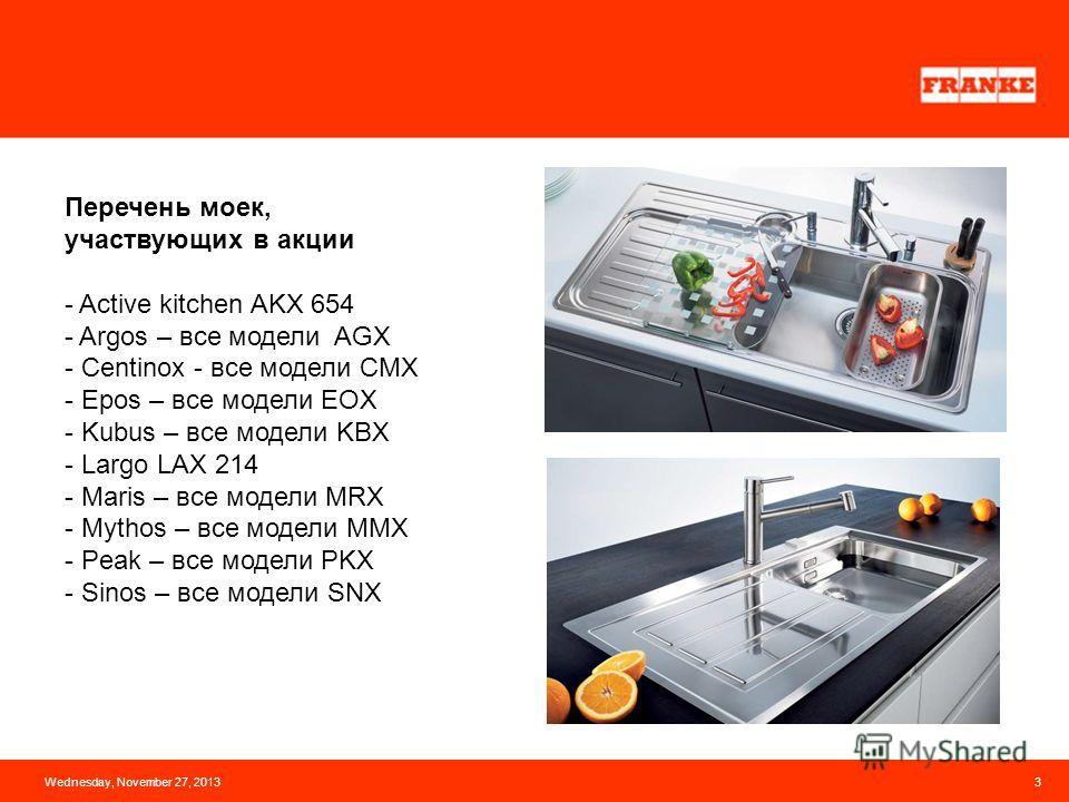 Wednesday, November 27, 20133 Перечень моек, участвующих в акции - Active kitchen AKX 654 - Argos – все модели AGX - Centinox - все модели CMX - Epos – все модели EOX - Kubus – все модели KBX - Largo LAX 214 - Maris – все модели MRX - Mythos – все мо