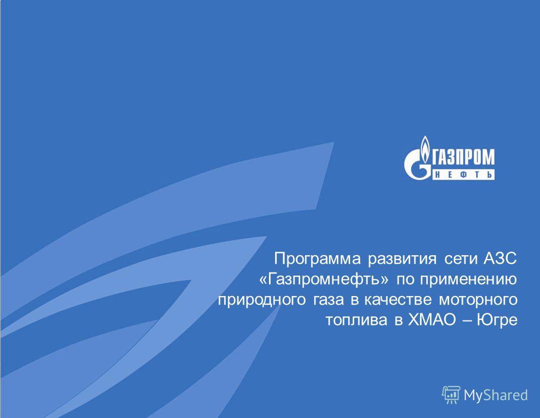Программа развития сети АЗС «Газпромнефть» по применению природного газа в качестве моторного топлива в ХМАО – Югре